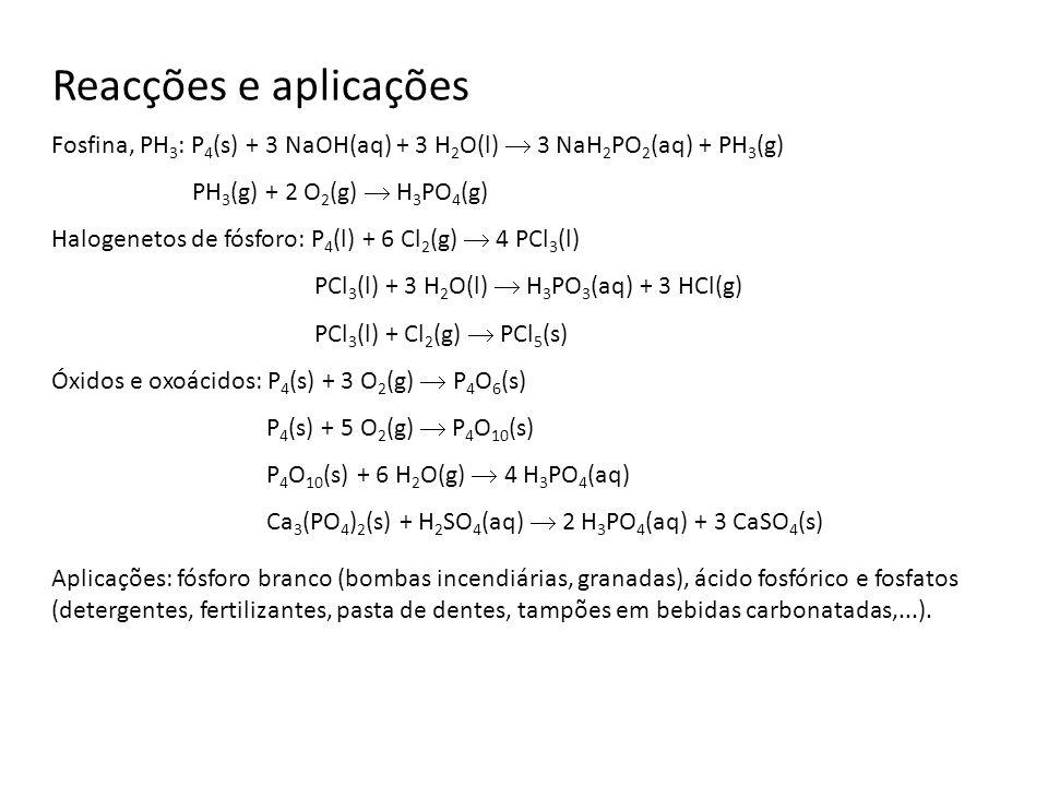 Reacções e aplicações Fosfina, PH 3 : P 4 (s) + 3 NaOH(aq) + 3 H 2 O(l) 3 NaH 2 PO 2 (aq) + PH 3 (g) PH 3 (g) + 2 O 2 (g) H 3 PO 4 (g) Halogenetos de