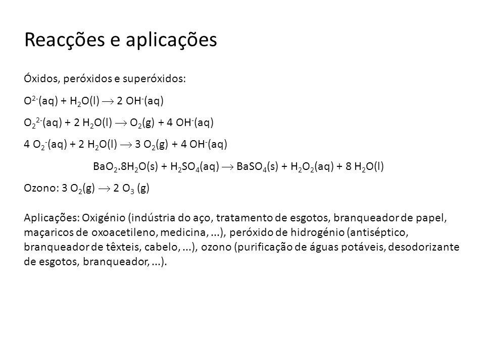 Reacções e aplicações Óxidos, peróxidos e superóxidos: O 2- (aq) + H 2 O(l) 2 OH - (aq) O 2 2- (aq) + 2 H 2 O(l) O 2 (g) + 4 OH - (aq) 4 O 2 - (aq) +