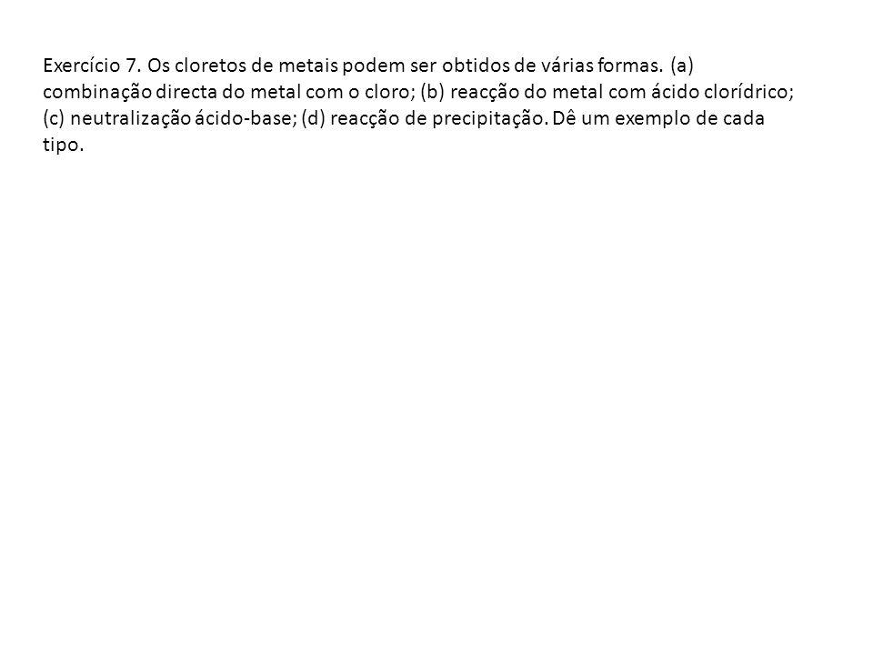 Exercício 7. Os cloretos de metais podem ser obtidos de várias formas. (a) combinação directa do metal com o cloro; (b) reacção do metal com ácido clo