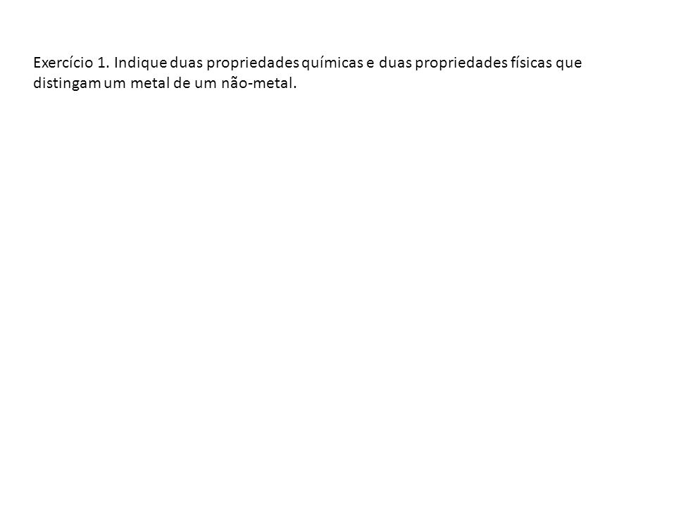 Exercício 1. Indique duas propriedades químicas e duas propriedades físicas que distingam um metal de um não-metal.
