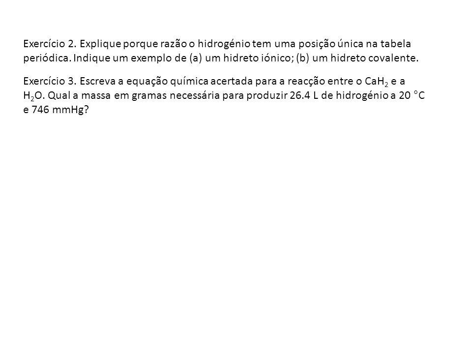 Exercício 2. Explique porque razão o hidrogénio tem uma posição única na tabela periódica. Indique um exemplo de (a) um hidreto iónico; (b) um hidreto