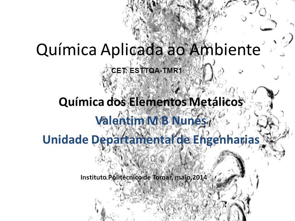 Química Aplicada ao Ambiente Química dos Elementos Metálicos Valentim M B Nunes Unidade Departamental de Engenharias Instituto Politécnico de Tomar, m