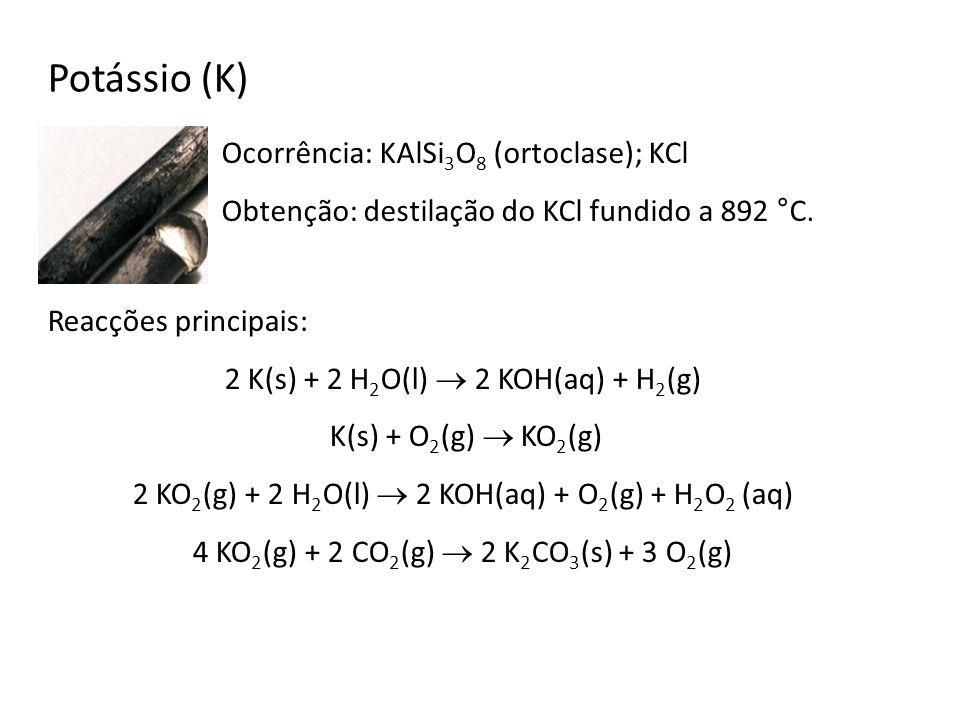 Potássio (K) Ocorrência: KAlSi 3 O 8 (ortoclase); KCl Obtenção: destilação do KCl fundido a 892 °C. Reacções principais: 2 K(s) + 2 H 2 O(l) 2 KOH(aq)