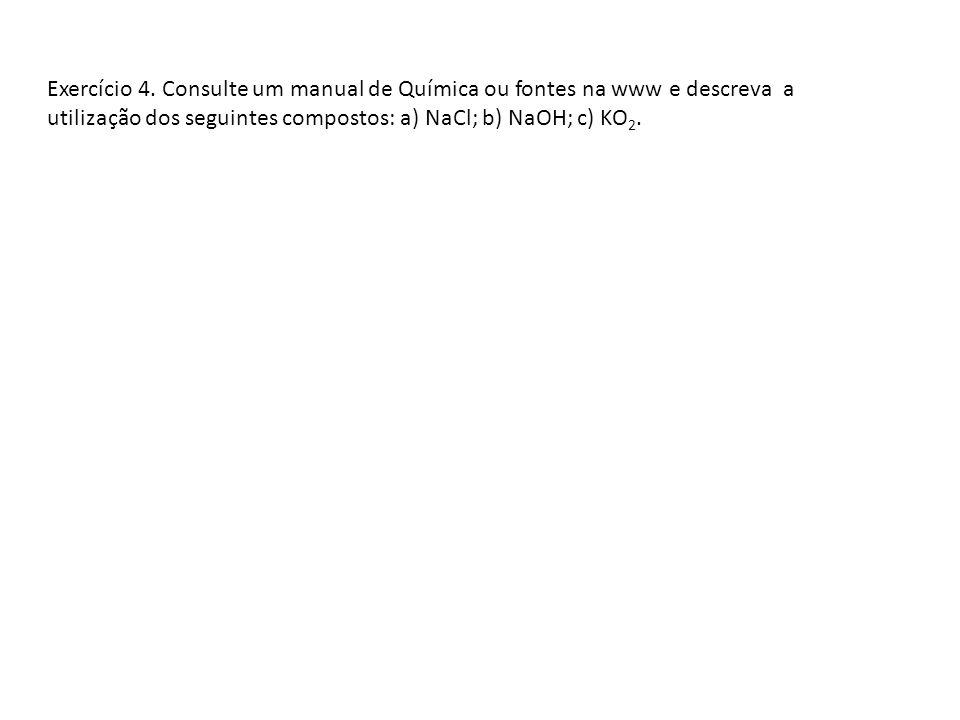 Exercício 4. Consulte um manual de Química ou fontes na www e descreva a utilização dos seguintes compostos: a) NaCl; b) NaOH; c) KO 2.
