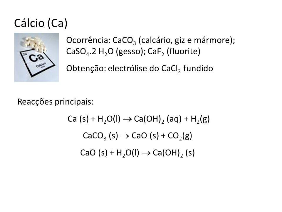 Cálcio (Ca) Ocorrência: CaCO 3 (calcário, giz e mármore); CaSO 4.2 H 2 O (gesso); CaF 2 (fluorite) Obtenção: electrólise do CaCl 2 fundido Reacções pr