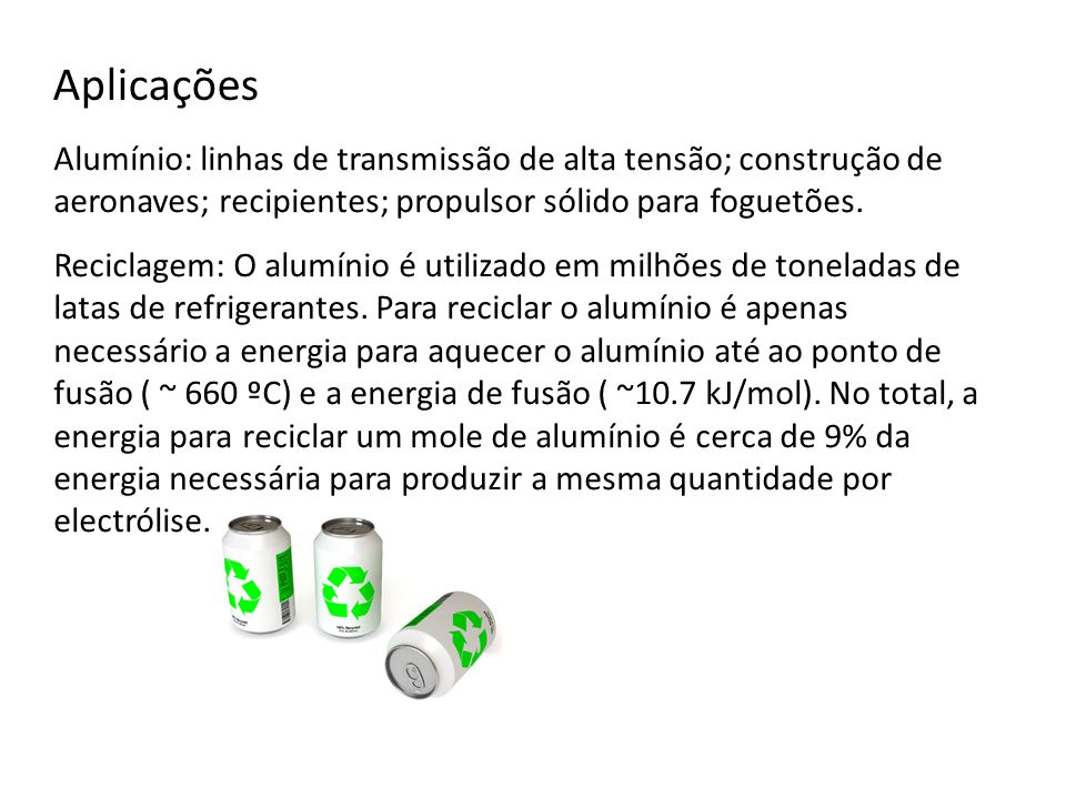 Aplicações Alumínio: linhas de transmissão de alta tensão; construção de aeronaves; recipientes; propulsor sólido para foguetões. Reciclagem: O alumín