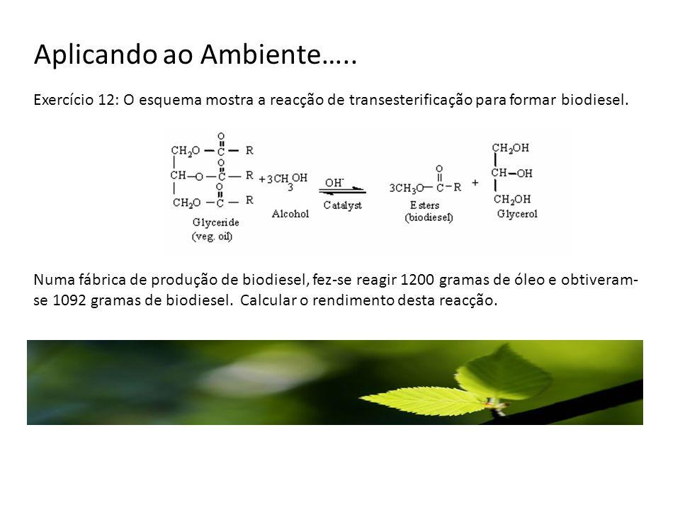 Aplicando ao Ambiente….. Exercício 12: O esquema mostra a reacção de transesterificação para formar biodiesel. Numa fábrica de produção de biodiesel,