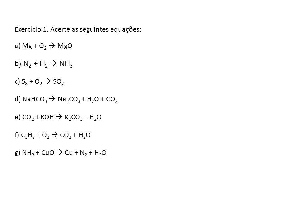 Exercício 1. Acerte as seguintes equações: a) Mg + O 2 MgO b) N 2 + H 2 NH 3 c) S 8 + O 2 SO 2 d) NaHCO 3 Na 2 CO 3 + H 2 O + CO 2 e) CO 2 + KOH K 2 C