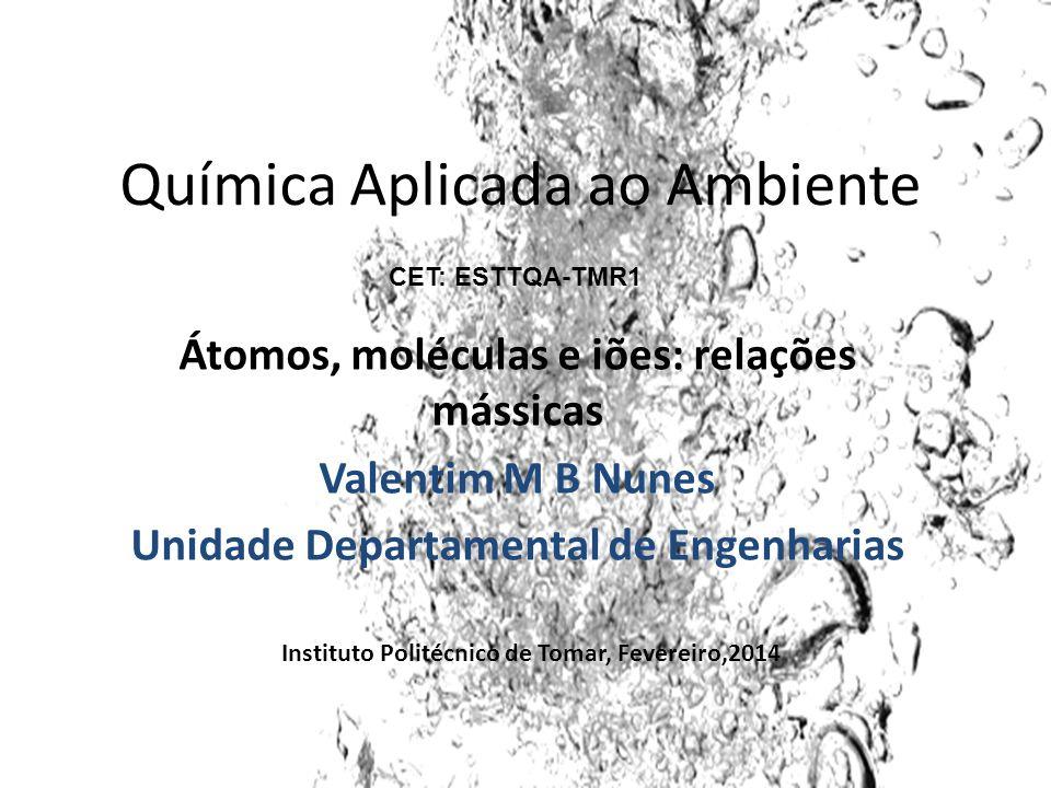 Química Aplicada ao Ambiente Átomos, moléculas e iões: relações mássicas Valentim M B Nunes Unidade Departamental de Engenharias Instituto Politécnico
