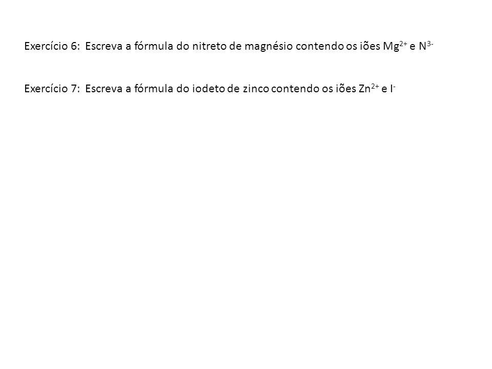Exercício 6: Escreva a fórmula do nitreto de magnésio contendo os iões Mg 2+ e N 3- Exercício 7: Escreva a fórmula do iodeto de zinco contendo os iões