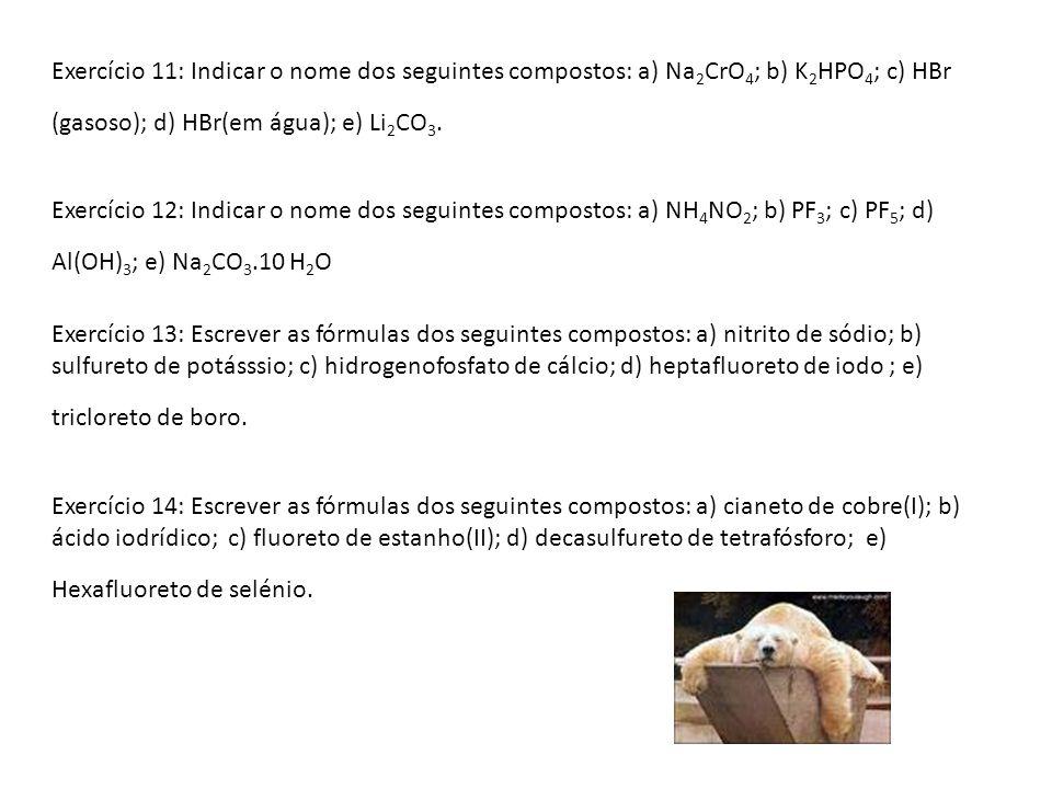 Exercício 11: Indicar o nome dos seguintes compostos: a) Na 2 CrO 4 ; b) K 2 HPO 4 ; c) HBr (gasoso); d) HBr(em água); e) Li 2 CO 3. Exercício 12: Ind