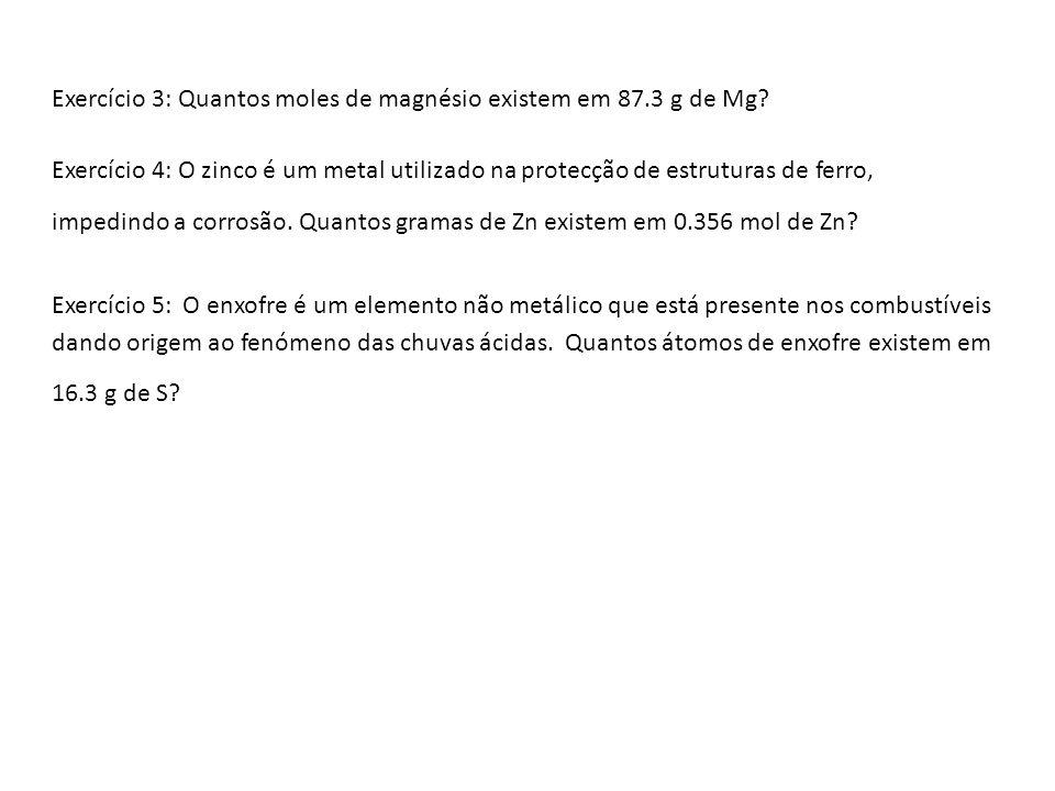 Exercício 3: Quantos moles de magnésio existem em 87.3 g de Mg? Exercício 4: O zinco é um metal utilizado na protecção de estruturas de ferro, impedin