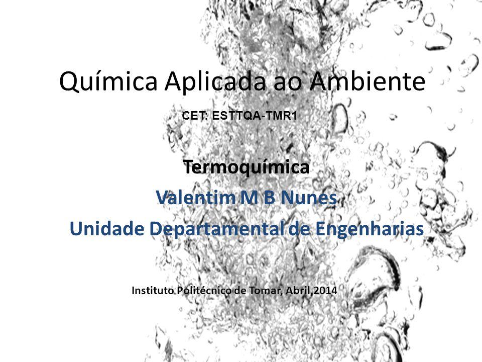 Química Aplicada ao Ambiente Termoquímica Valentim M B Nunes Unidade Departamental de Engenharias Instituto Politécnico de Tomar, Abril,2014 CET: ESTT