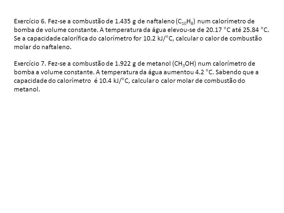 Exercício 6. Fez-se a combustão de 1.435 g de naftaleno (C 10 H 8 ) num calorímetro de bomba de volume constante. A temperatura da água elevou-se de 2