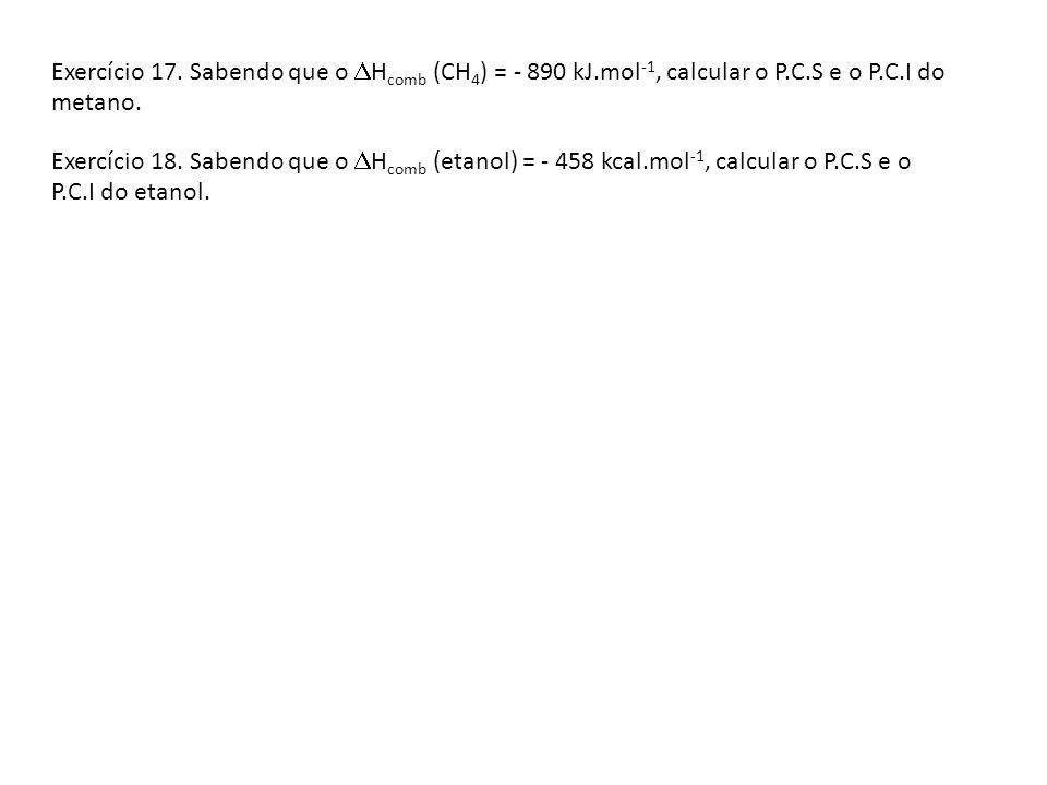 Exercício 17. Sabendo que o H comb (CH 4 ) = - 890 kJ.mol -1, calcular o P.C.S e o P.C.I do metano. Exercício 18. Sabendo que o H comb (etanol) = - 45