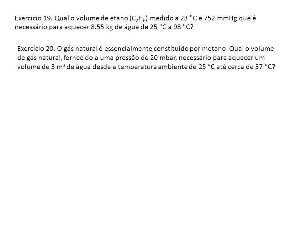 Exercício 19. Qual o volume de etano (C 2 H 6 ) medido a 23 °C e 752 mmHg que é necessário para aquecer 8.55 kg de água de 25 °C a 98 °C? Exercício 20