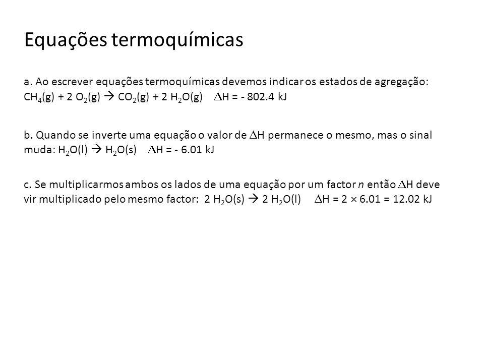 Equações termoquímicas a. Ao escrever equações termoquímicas devemos indicar os estados de agregação: CH 4 (g) + 2 O 2 (g) CO 2 (g) + 2 H 2 O(g) H = -