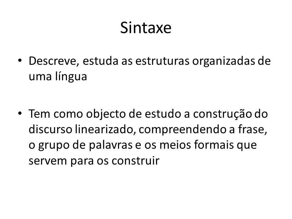 Sintaxe Descreve, estuda as estruturas organizadas de uma língua Tem como objecto de estudo a construção do discurso linearizado, compreendendo a fras