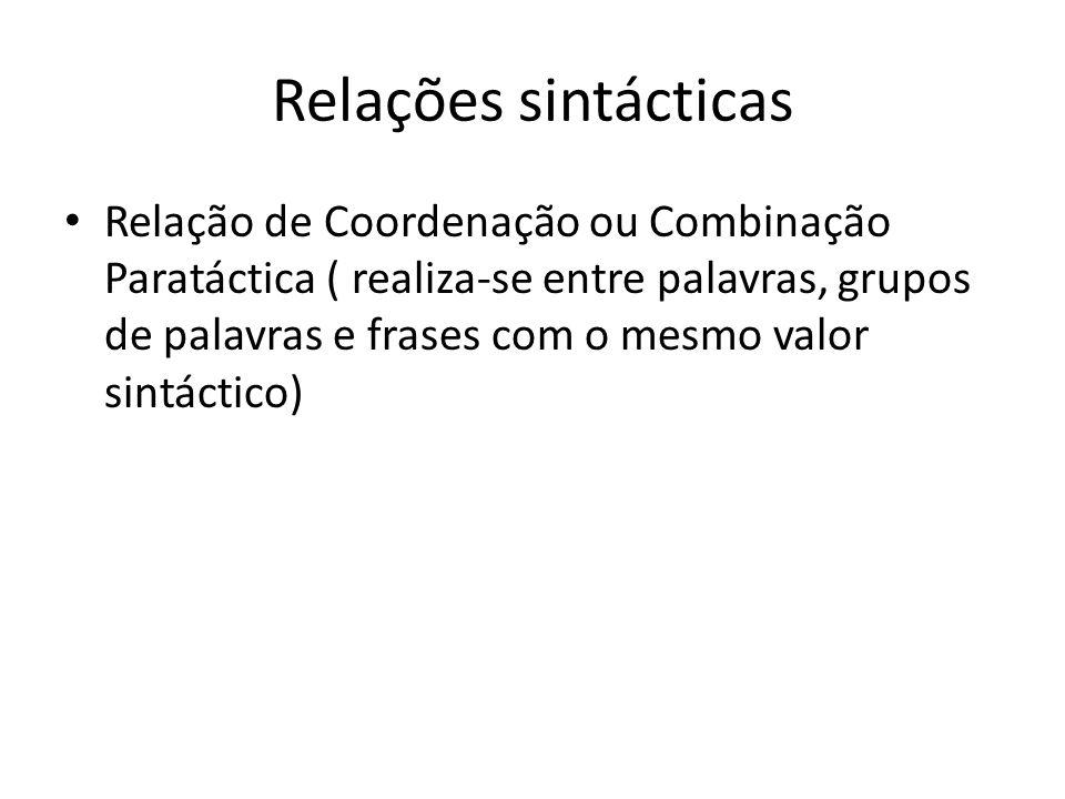 Relações sintácticas Relação de Coordenação ou Combinação Paratáctica ( realiza-se entre palavras, grupos de palavras e frases com o mesmo valor sintá