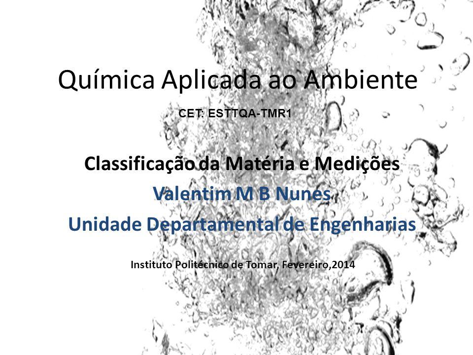 Química Aplicada ao Ambiente Classificação da Matéria e Medições Valentim M B Nunes Unidade Departamental de Engenharias Instituto Politécnico de Tomar, Fevereiro,2014 CET: ESTTQA-TMR1