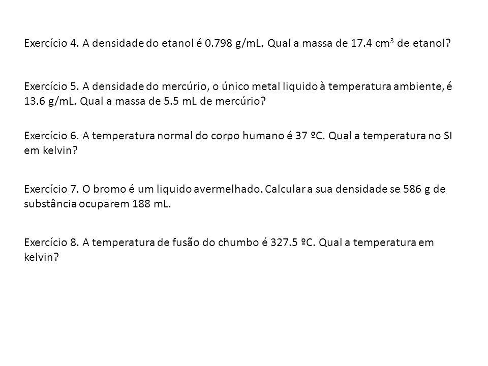 Exercício 4.A densidade do etanol é 0.798 g/mL. Qual a massa de 17.4 cm 3 de etanol.