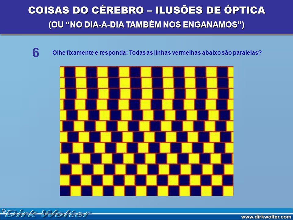 Olhe fixamente e responda: Todas as linhas vermelhas abaixo são paralelas? 6 COISAS DO CÉREBRO – ILUSÕES DE ÓPTICA (OU NO DIA-A-DIA TAMBÉM NOS ENGANAM