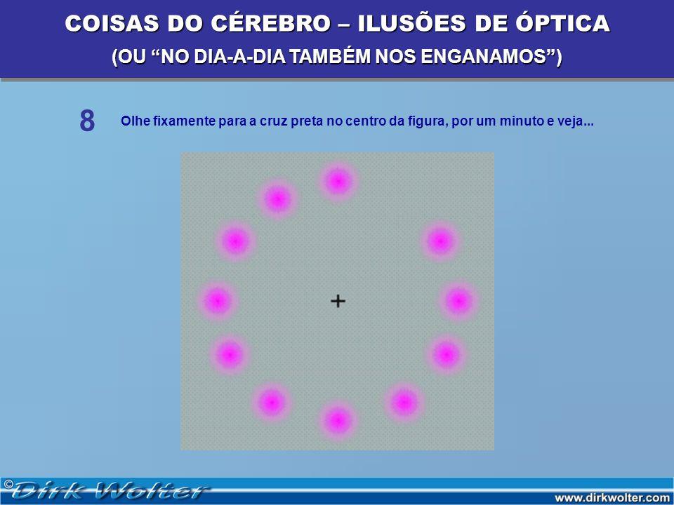 Olhe fixamente para a cruz preta no centro da figura, por um minuto e veja... 8 COISAS DO CÉREBRO – ILUSÕES DE ÓPTICA (OU NO DIA-A-DIA TAMBÉM NOS ENGA