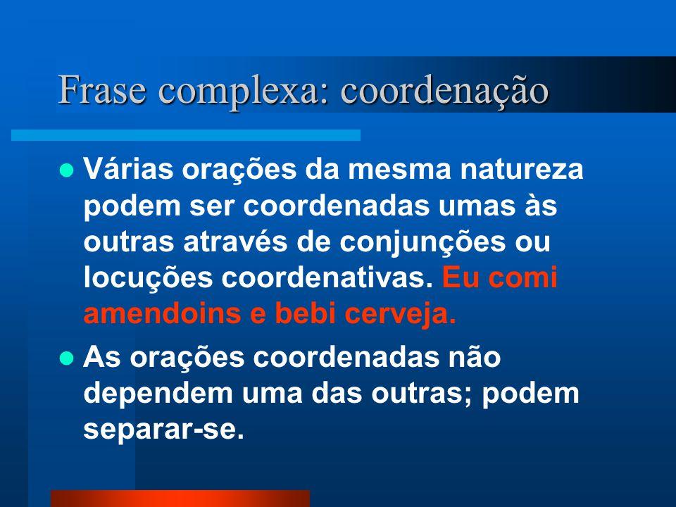 Frase complexa: coordenação Várias orações da mesma natureza podem ser coordenadas umas às outras através de conjunções ou locuções coordenativas. Eu