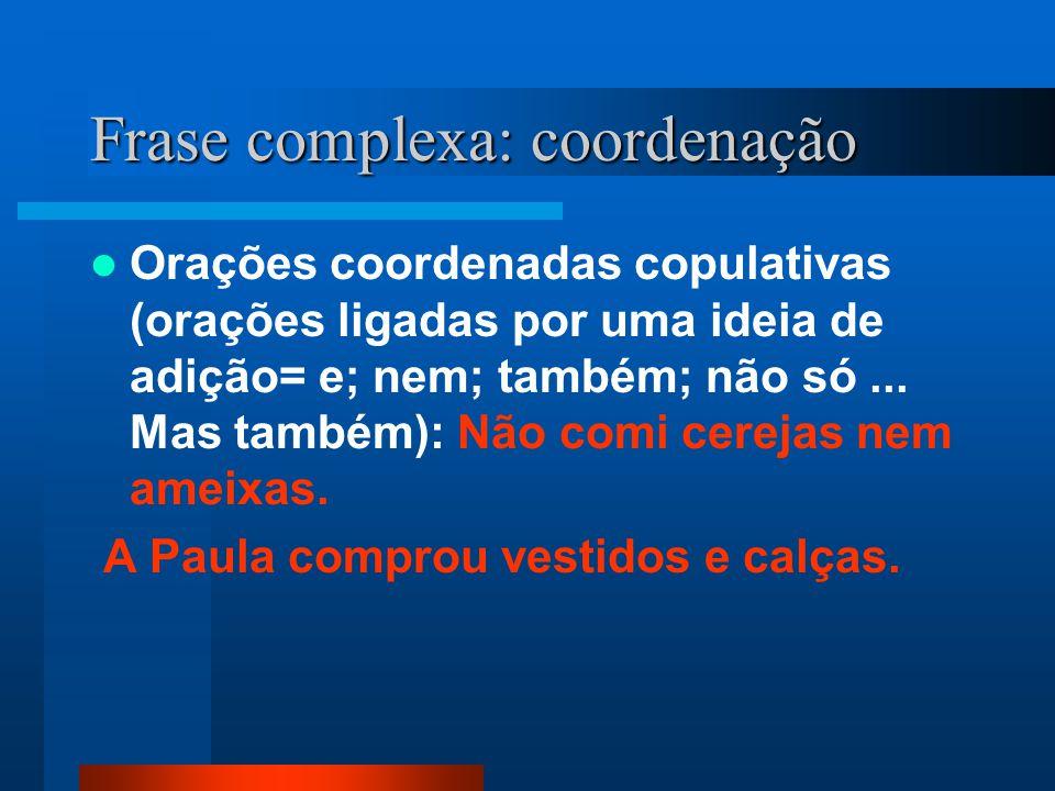 Frase complexa: coordenação Orações coordenadas copulativas (orações ligadas por uma ideia de adição= e; nem; também; não só... Mas também): Não comi