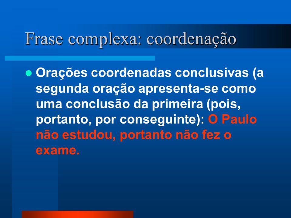 Frase complexa: coordenação Orações coordenadas conclusivas (a segunda oração apresenta-se como uma conclusão da primeira (pois, portanto, por consegu