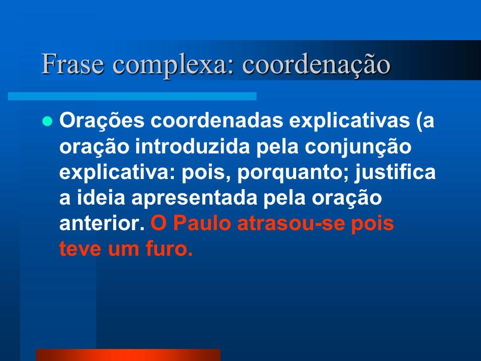 Frase complexa: coordenação Orações coordenadas explicativas (a oração introduzida pela conjunção explicativa: pois, porquanto; justifica a ideia apre