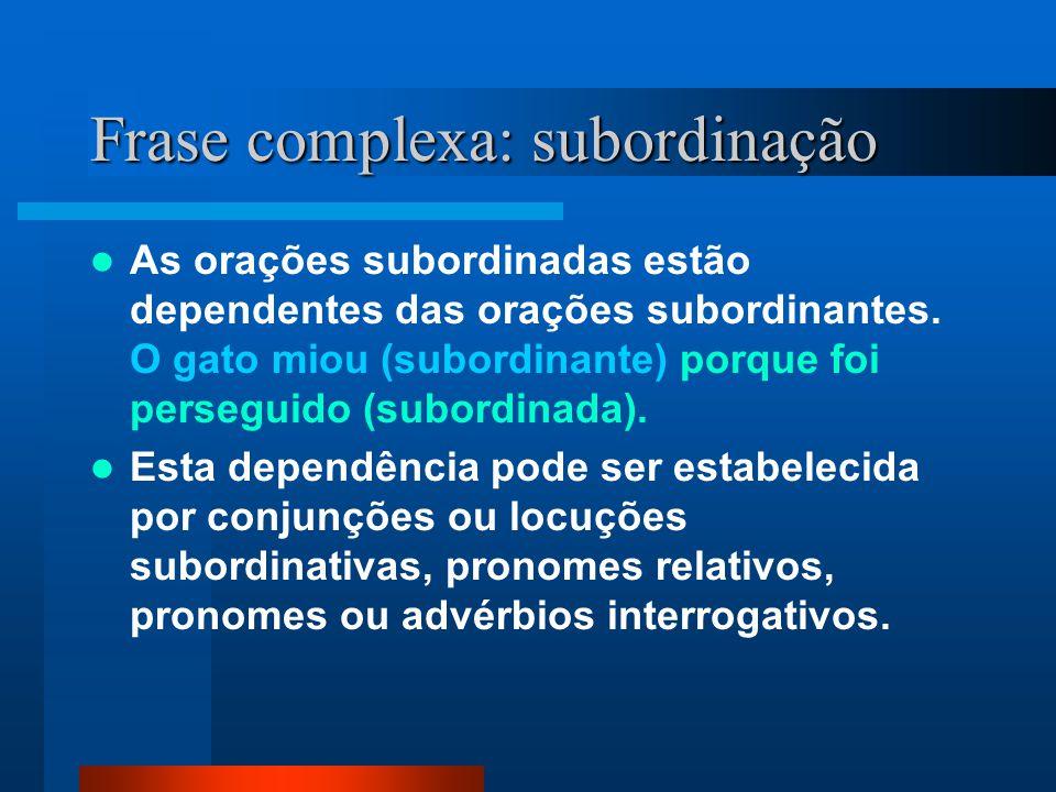 Frase complexa: subordinação As orações subordinadas estão dependentes das orações subordinantes. O gato miou (subordinante) porque foi perseguido (su