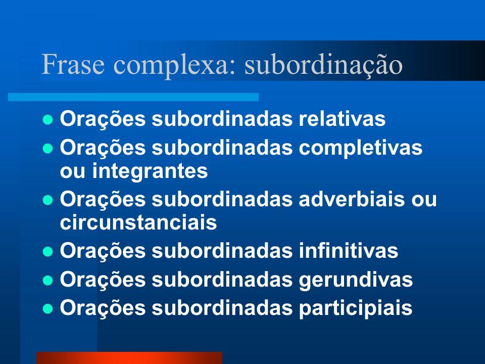 Frase complexa: subordinação Orações subordinadas relativas Orações subordinadas completivas ou integrantes Orações subordinadas adverbiais ou circuns