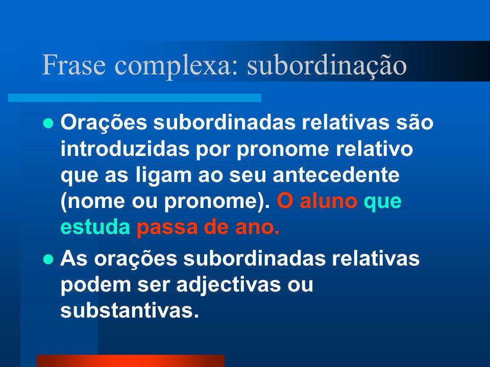 Frase complexa: subordinação Orações subordinadas relativas são introduzidas por pronome relativo que as ligam ao seu antecedente (nome ou pronome). O