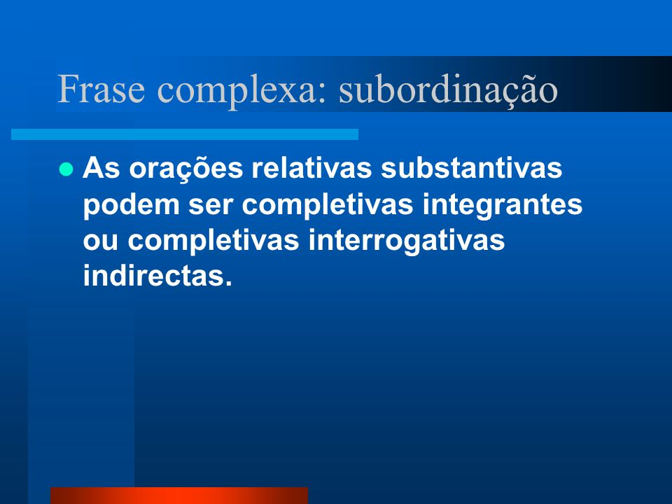 Frase complexa: subordinação As orações relativas substantivas podem ser completivas integrantes ou completivas interrogativas indirectas.