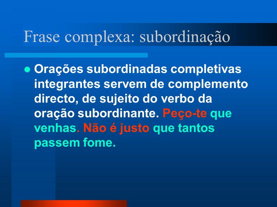 Frase complexa: subordinação Orações subordinadas completivas integrantes servem de complemento directo, de sujeito do verbo da oração subordinante. P