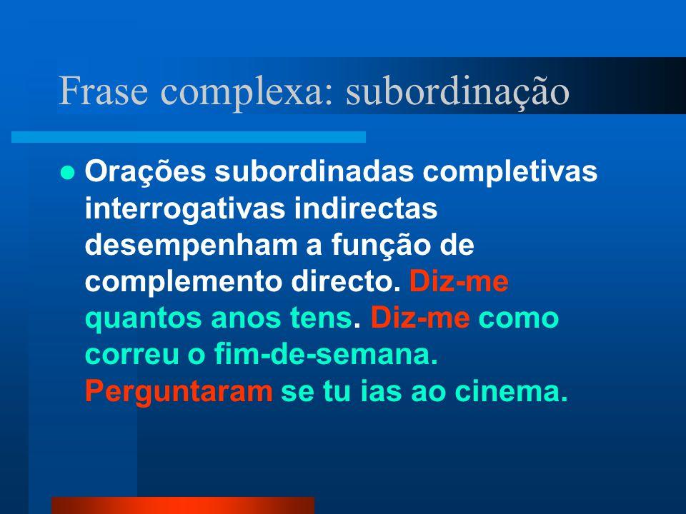 Frase complexa: subordinação Orações subordinadas completivas interrogativas indirectas desempenham a função de complemento directo. Diz-me quantos an