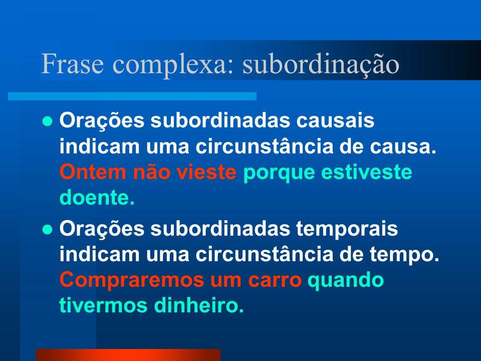 Frase complexa: subordinação Orações subordinadas causais indicam uma circunstância de causa. Ontem não vieste porque estiveste doente. Orações subord