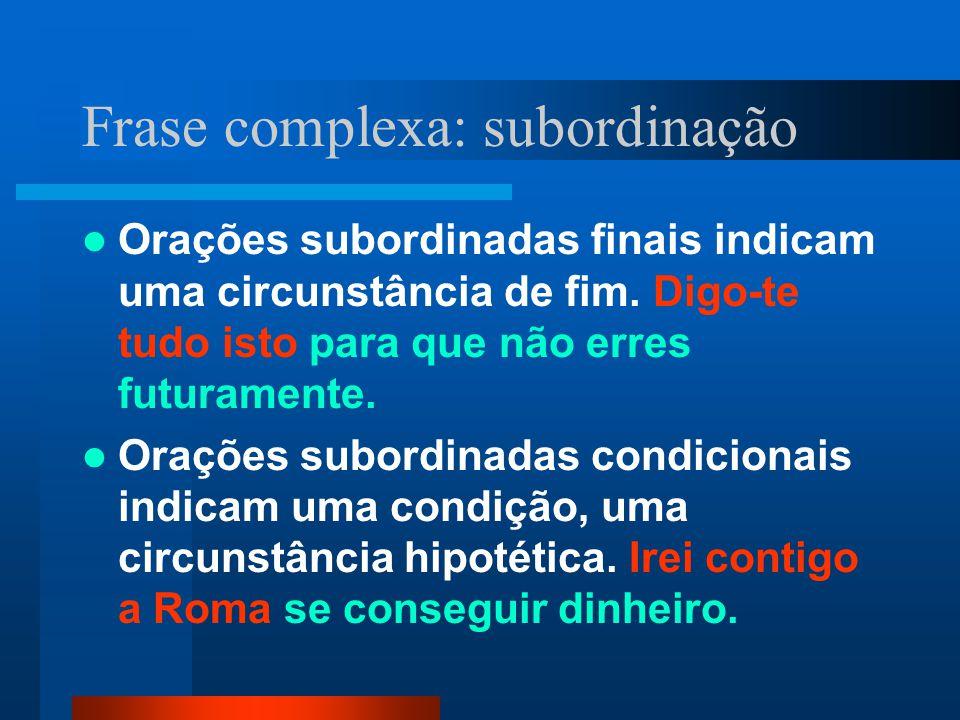 Frase complexa: subordinação Orações subordinadas finais indicam uma circunstância de fim. Digo-te tudo isto para que não erres futuramente. Orações s