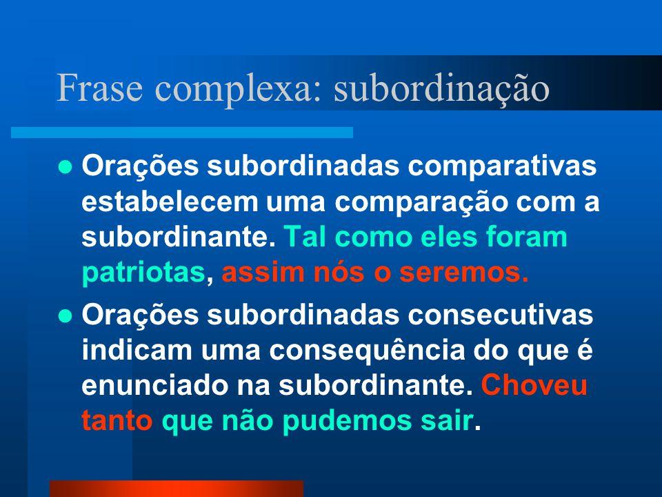 Frase complexa: subordinação Orações subordinadas comparativas estabelecem uma comparação com a subordinante. Tal como eles foram patriotas, assim nós