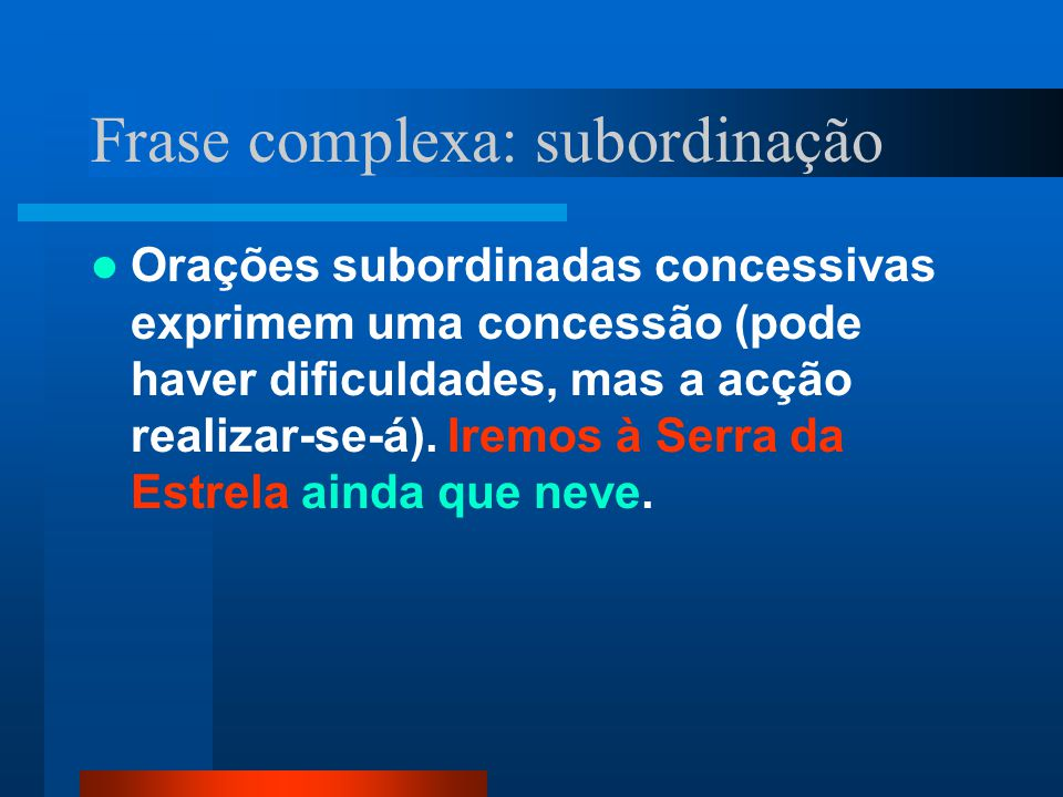 Frase complexa: subordinação Orações subordinadas concessivas exprimem uma concessão (pode haver dificuldades, mas a acção realizar-se-á). Iremos à Se