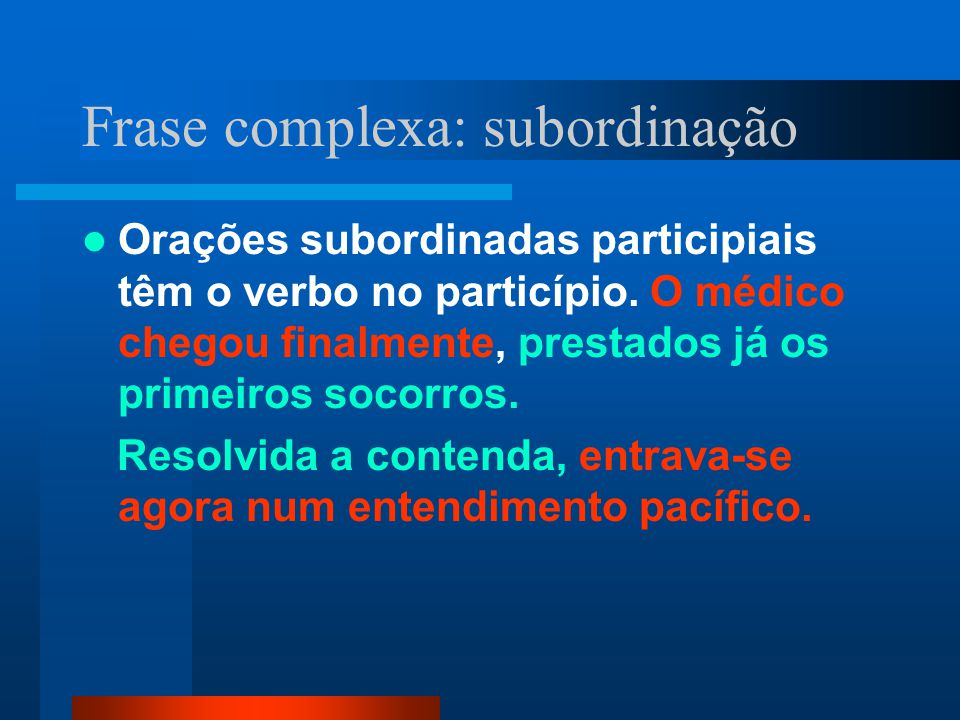 Frase complexa: subordinação Orações subordinadas participiais têm o verbo no particípio. O médico chegou finalmente, prestados já os primeiros socorr