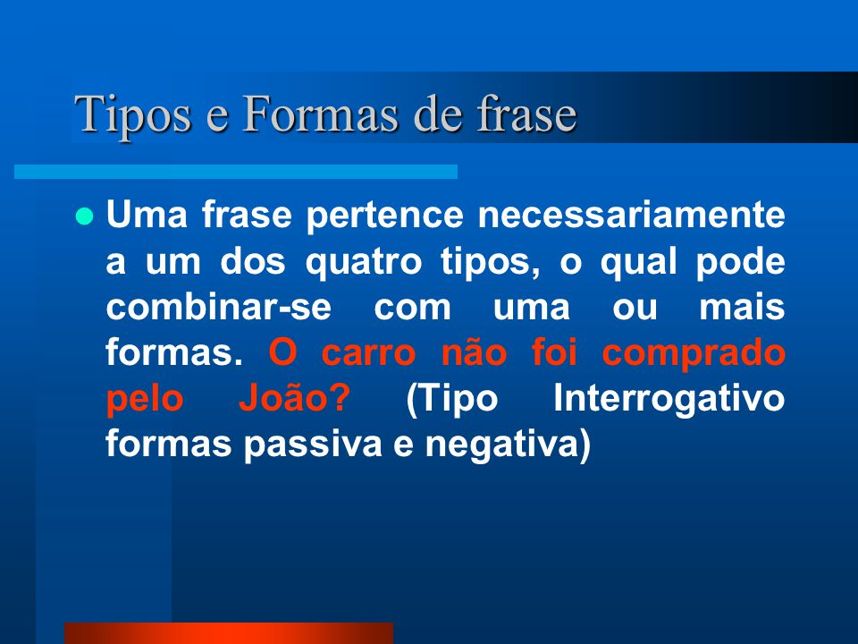 Tipos e Formas de frase Uma frase pertence necessariamente a um dos quatro tipos, o qual pode combinar-se com uma ou mais formas. O carro não foi comp
