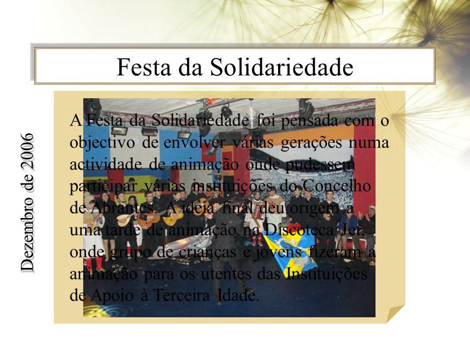 Festa da Solidariedade Dezembro de 2006 A Festa da Solidariedade foi pensada com o objectivo de envolver várias gerações numa actividade de animação onde pudessem participar várias instituições do Concelho de Abrantes.