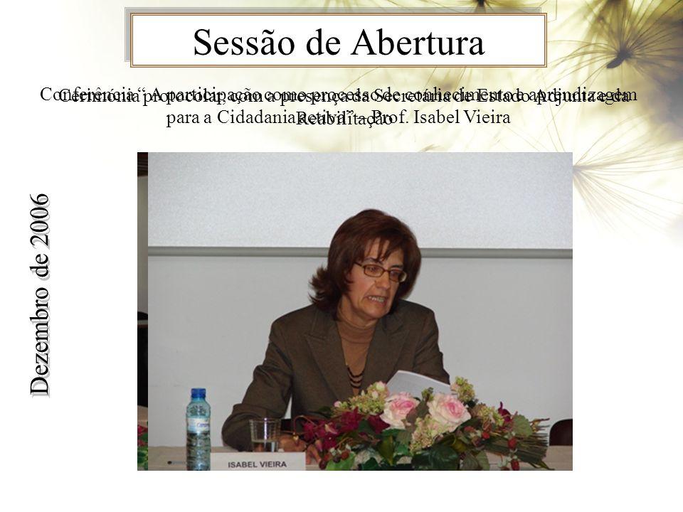 Sessão de Abertura Dezembro de 2006 Cerimónia protocolar, com a presença da Secretária de Estado Adjunta e da Reabilitação Conferência A participação como processo de conhecimento e aprendizagem para a Cidadania activa – Prof.