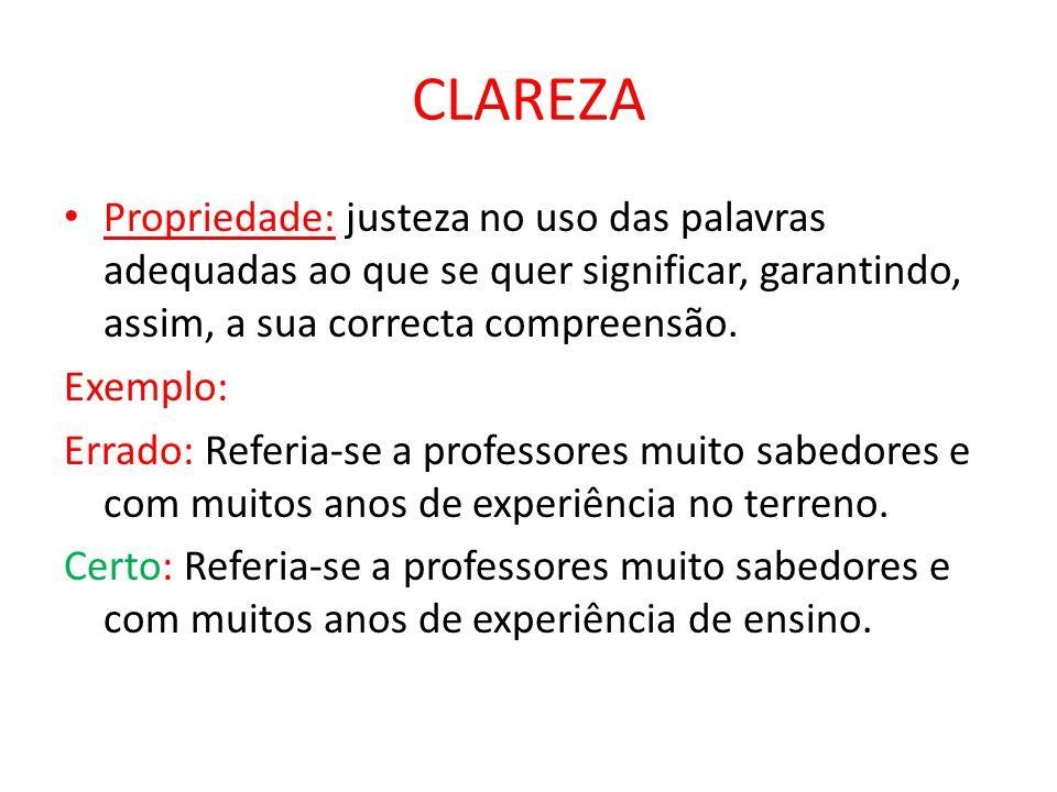CLAREZA Propriedade: justeza no uso das palavras adequadas ao que se quer significar, garantindo, assim, a sua correcta compreensão. Exemplo: Errado:
