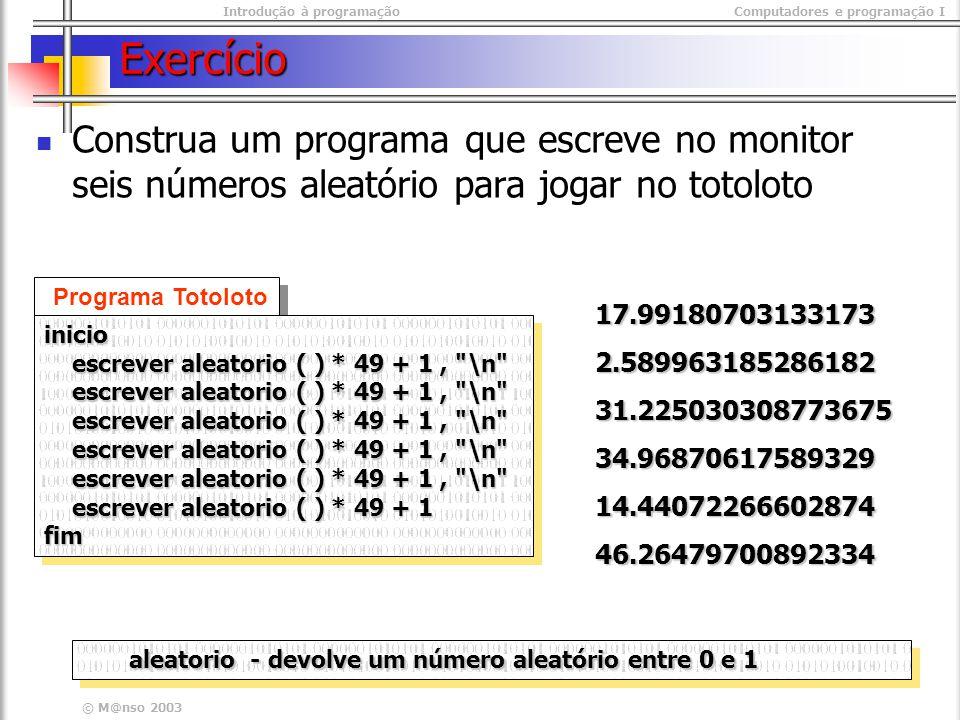 Introdução à programaçãoComputadores e programação I © M@nso 2003 Exercício Construa um programa que escreve no monitor seis números aleatório para jogar no totoloto Programa Totoloto inicio escrever aleatorio ( ) * 49 + 1, \n escrever aleatorio ( ) * 49 + 1, \n escrever aleatorio ( ) * 49 + 1 escrever aleatorio ( ) * 49 + 1fiminicio escrever aleatorio ( ) * 49 + 1, \n escrever aleatorio ( ) * 49 + 1, \n escrever aleatorio ( ) * 49 + 1 escrever aleatorio ( ) * 49 + 1fim aleatorio - devolve um número aleatório entre 0 e 1 17.991807031331732.58996318528618231.22503030877367534.9687061758932914.4407226660287446.26479700892334