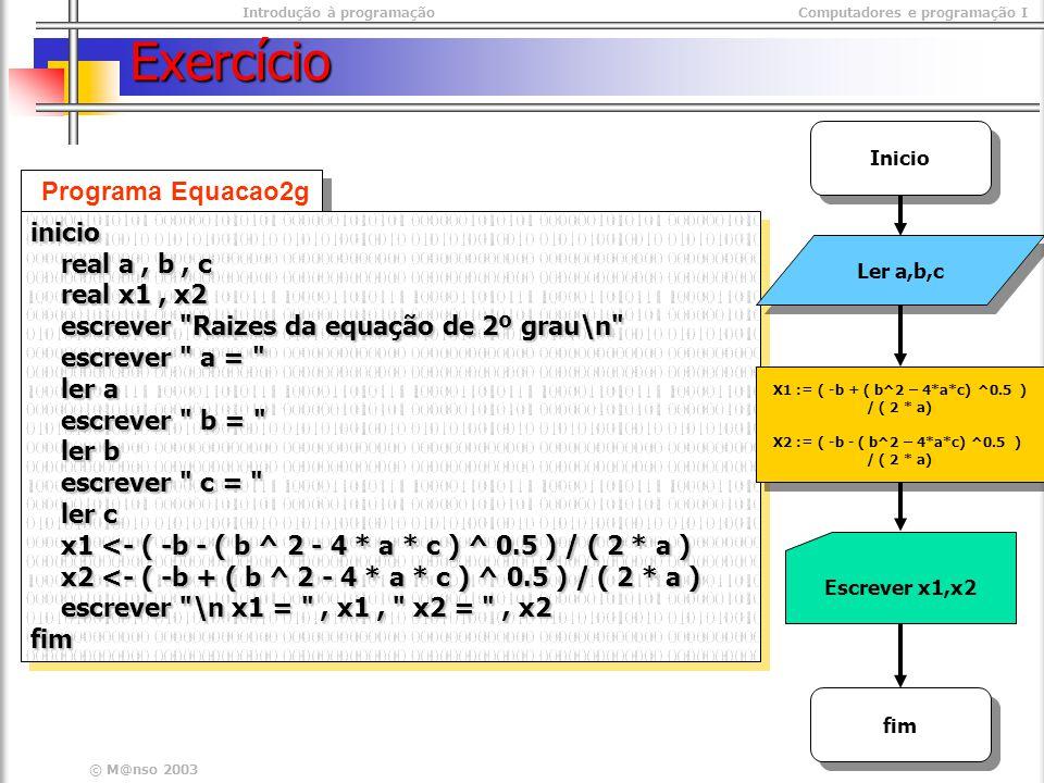Introdução à programaçãoComputadores e programação I © M@nso 2003 Exercício Programa Equacao2g inicio real a, b, c real a, b, c real x1, x2 real x1, x2 escrever Raizes da equação de 2º grau\n escrever Raizes da equação de 2º grau\n escrever a = escrever a = ler a ler a escrever b = escrever b = ler b ler b escrever c = escrever c = ler c ler c x1 <- ( -b - ( b ^ 2 - 4 * a * c ) ^ 0.5 ) / ( 2 * a ) x1 <- ( -b - ( b ^ 2 - 4 * a * c ) ^ 0.5 ) / ( 2 * a ) x2 <- ( -b + ( b ^ 2 - 4 * a * c ) ^ 0.5 ) / ( 2 * a ) x2 <- ( -b + ( b ^ 2 - 4 * a * c ) ^ 0.5 ) / ( 2 * a ) escrever \n x1 = , x1, x2 = , x2 escrever \n x1 = , x1, x2 = , x2fiminicio real a, b, c real a, b, c real x1, x2 real x1, x2 escrever Raizes da equação de 2º grau\n escrever Raizes da equação de 2º grau\n escrever a = escrever a = ler a ler a escrever b = escrever b = ler b ler b escrever c = escrever c = ler c ler c x1 <- ( -b - ( b ^ 2 - 4 * a * c ) ^ 0.5 ) / ( 2 * a ) x1 <- ( -b - ( b ^ 2 - 4 * a * c ) ^ 0.5 ) / ( 2 * a ) x2 <- ( -b + ( b ^ 2 - 4 * a * c ) ^ 0.5 ) / ( 2 * a ) x2 <- ( -b + ( b ^ 2 - 4 * a * c ) ^ 0.5 ) / ( 2 * a ) escrever \n x1 = , x1, x2 = , x2 escrever \n x1 = , x1, x2 = , x2fim Ler a,b,c X1 := ( -b + ( b^2 – 4*a*c) ^0.5 ) / ( 2 * a) X2 := ( -b - ( b^2 – 4*a*c) ^0.5 ) / ( 2 * a) X1 := ( -b + ( b^2 – 4*a*c) ^0.5 ) / ( 2 * a) X2 := ( -b - ( b^2 – 4*a*c) ^0.5 ) / ( 2 * a) Inicio fim Escrever x1,x2