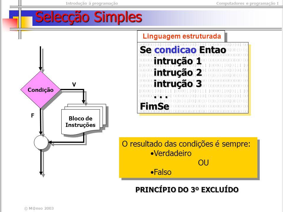 Introdução à programaçãoComputadores e programação I © M@nso 2003 Selecção Simples Condição Bloco de Instruções Bloco de Instruções V Linguagem estruturada Se condicao Entao intrução 1 intrução 1 intrução 2 intrução 2 intrução 3 intrução 3......FimSe Se condicao Entao intrução 1 intrução 1 intrução 2 intrução 2 intrução 3 intrução 3......FimSe O resultado das condições é sempre: Verdadeiro OU Falso O resultado das condições é sempre: Verdadeiro OU Falso PRINCÍPIO DO 3º EXCLUÍDO F