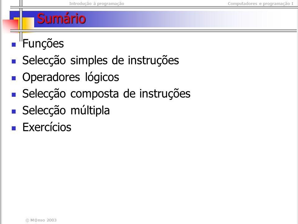 Introdução à programaçãoComputadores e programação I © M@nso 2003 Sumário Funções Selecção simples de instruções Operadores lógicos Selecção composta de instruções Selecção múltipla Exercícios